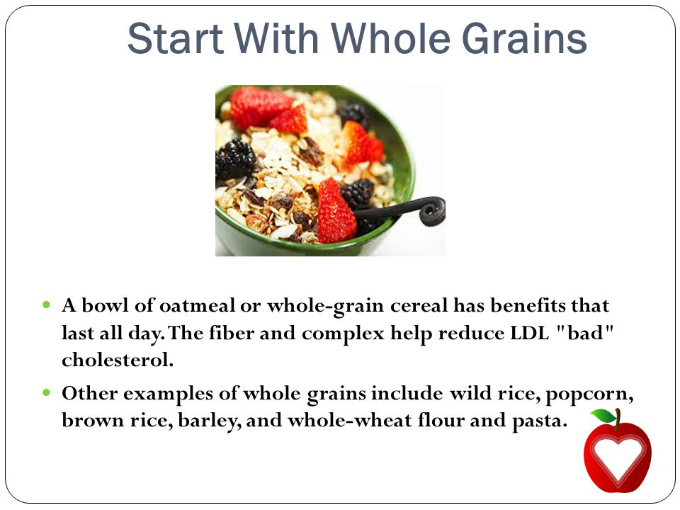 Start With Whole Grains A bowl of oatmeal or whole-grain cereal has benefits that last all day.