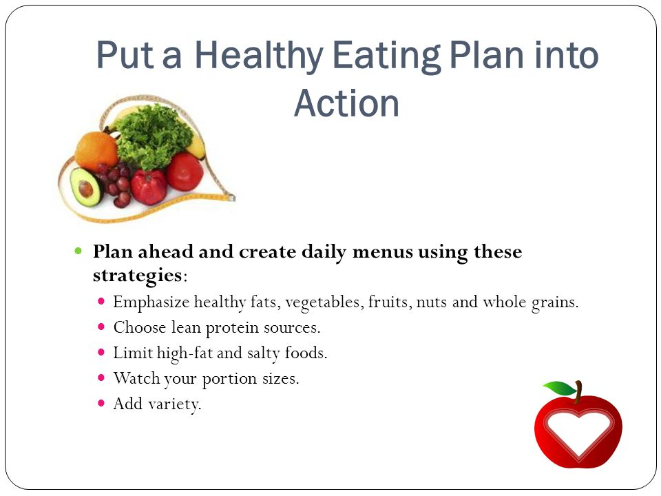 Put a Healthy Eating Plan into Action Plan ahead and create daily menus using these strategies: Emphasize healthy fats, vegetables, fruits, nuts and whole grains.