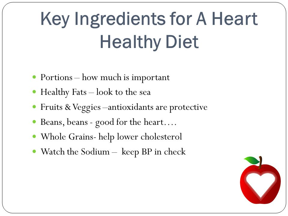 Key Ingredients for A Heart Healthy Diet Portions – how much is important Healthy Fats – look to the sea Fruits & Veggies –antioxidants are protective Beans, beans - good for the heart….
