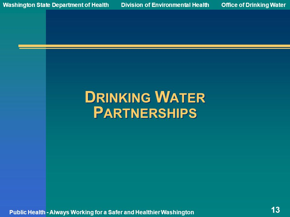 Washington State Department of Health Division of Environmental HealthOffice of Drinking Water Public Health - Always Working for a Safer and Healthier Washington D RINKING W ATER P ARTNERSHIPS 13