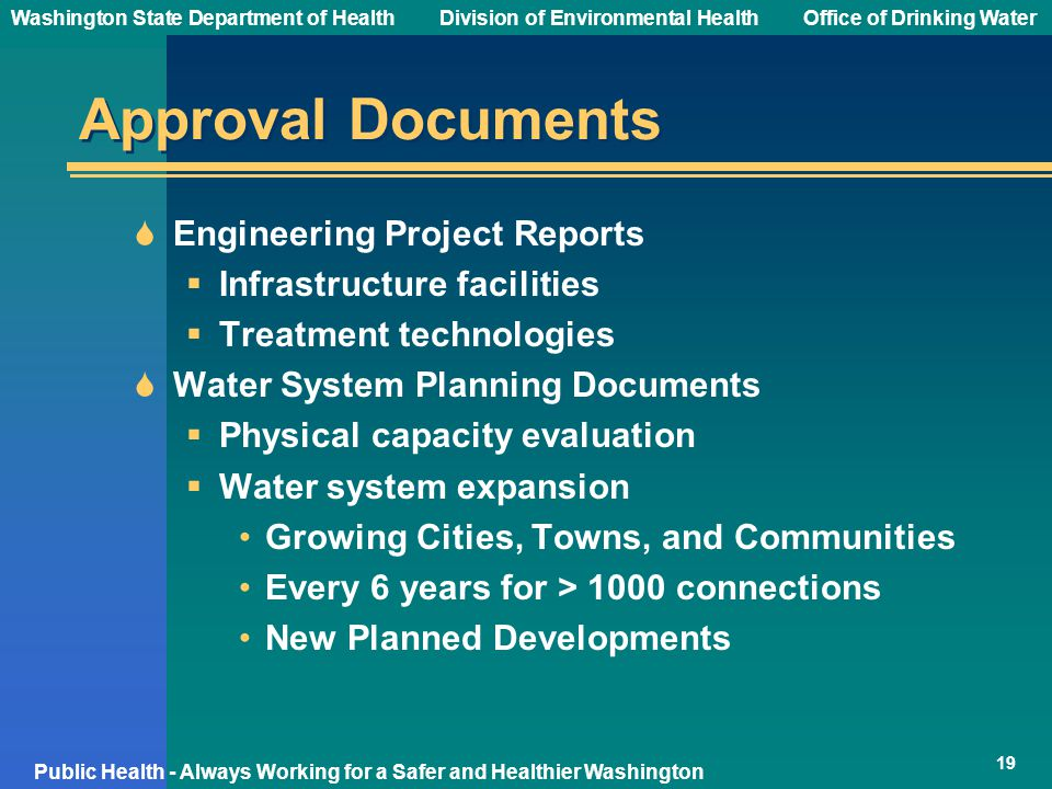 Washington State Department of Health Division of Environmental HealthOffice of Drinking Water Public Health - Always Working for a Safer and Healthier Washington Approval Documents  Engineering Project Reports  Infrastructure facilities  Treatment technologies  Water System Planning Documents  Physical capacity evaluation  Water system expansion Growing Cities, Towns, and Communities Every 6 years for > 1000 connections New Planned Developments 19
