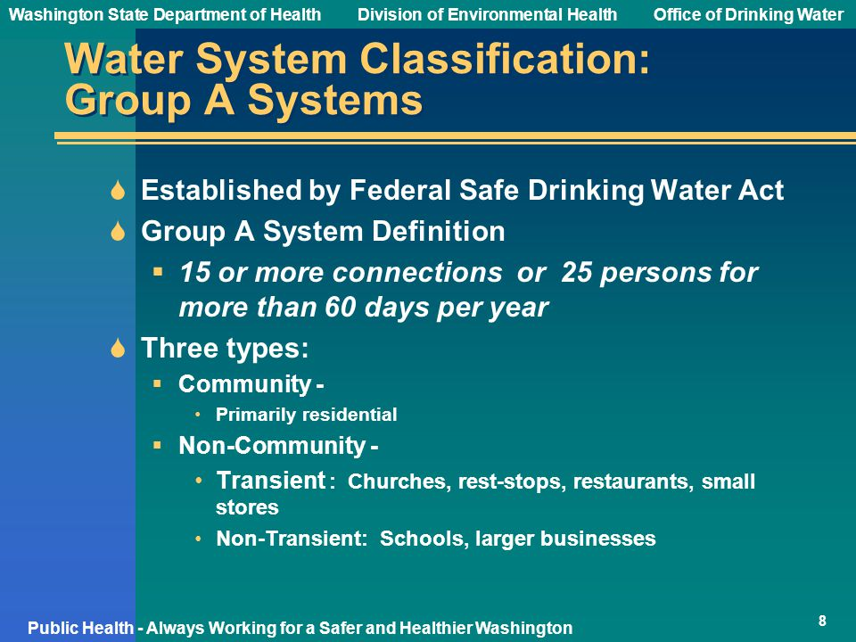Washington State Department of Health Division of Environmental HealthOffice of Drinking Water Public Health - Always Working for a Safer and Healthier Washington Water System Classification: Group A Systems  Established by Federal Safe Drinking Water Act  Group A System Definition  15 or more connections or 25 persons for more than 60 days per year  Three types:  Community - Primarily residential  Non-Community - Transient : Churches, rest-stops, restaurants, small stores Non-Transient: Schools, larger businesses 8