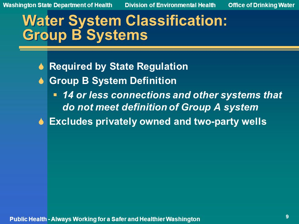 Washington State Department of Health Division of Environmental HealthOffice of Drinking Water Public Health - Always Working for a Safer and Healthier Washington Water System Classification: Group B Systems  Required by State Regulation  Group B System Definition  14 or less connections and other systems that do not meet definition of Group A system  Excludes privately owned and two-party wells 9