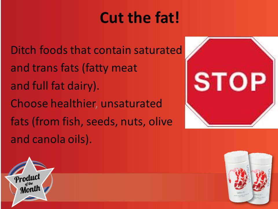 Cut the fat. Ditch foods that contain saturated and trans fats (fatty meat and full fat dairy).