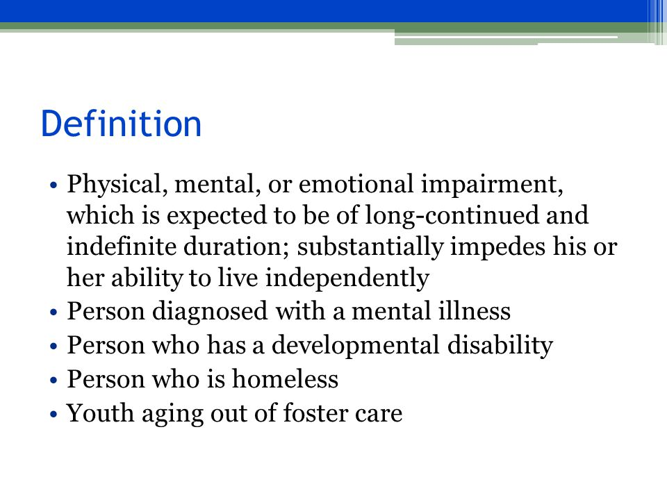 Definition Physical, mental, or emotional impairment, which is expected to be of long-continued and indefinite duration; substantially impedes his or her ability to live independently Person diagnosed with a mental illness Person who has a developmental disability Person who is homeless Youth aging out of foster care