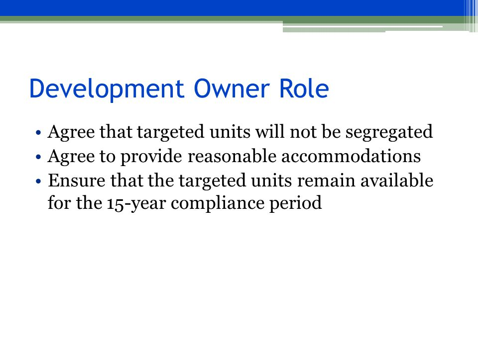 Development Owner Role Agree that targeted units will not be segregated Agree to provide reasonable accommodations Ensure that the targeted units remain available for the 15-year compliance period