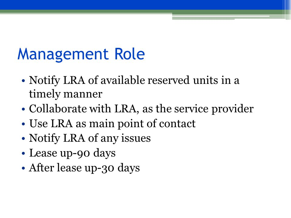 Management Role Notify LRA of available reserved units in a timely manner Collaborate with LRA, as the service provider Use LRA as main point of contact Notify LRA of any issues Lease up-90 days After lease up-30 days