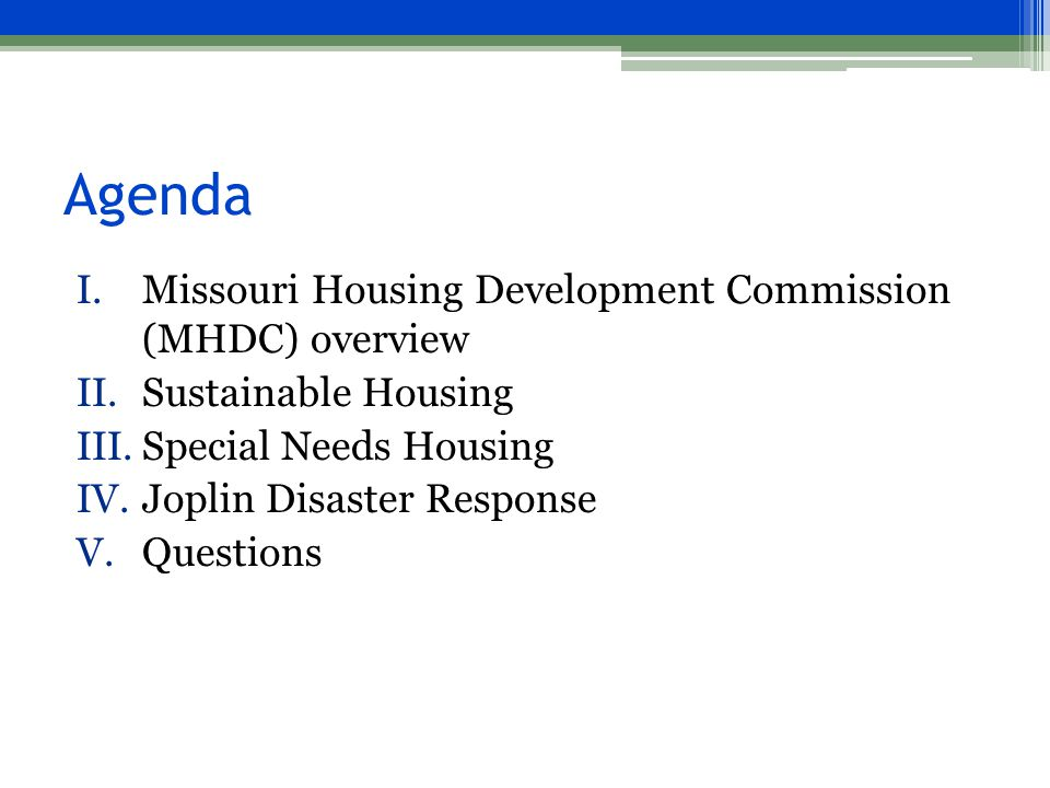 Agenda I.Missouri Housing Development Commission (MHDC) overview II.Sustainable Housing III.Special Needs Housing IV.Joplin Disaster Response V.Questions