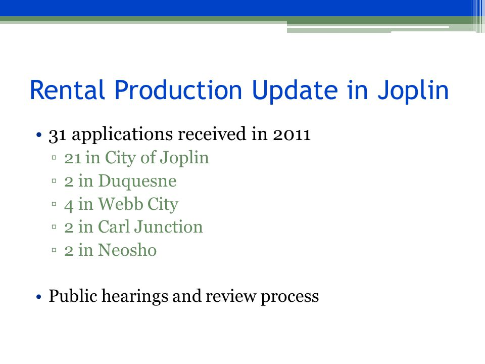 Rental Production Update in Joplin 31 applications received in 2011 ▫21 in City of Joplin ▫2 in Duquesne ▫4 in Webb City ▫2 in Carl Junction ▫2 in Neosho Public hearings and review process