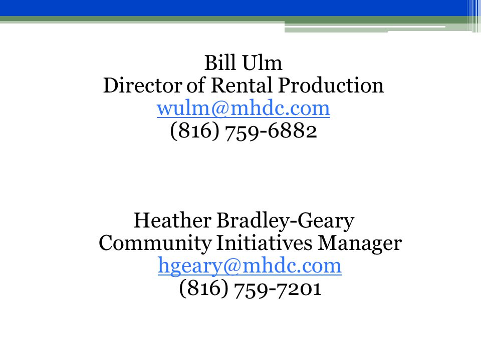 Bill Ulm Director of Rental Production wulm@mhdc.com (816) 759-6882 Heather Bradley-Geary Community Initiatives Manager hgeary@mhdc.com (816) 759-7201