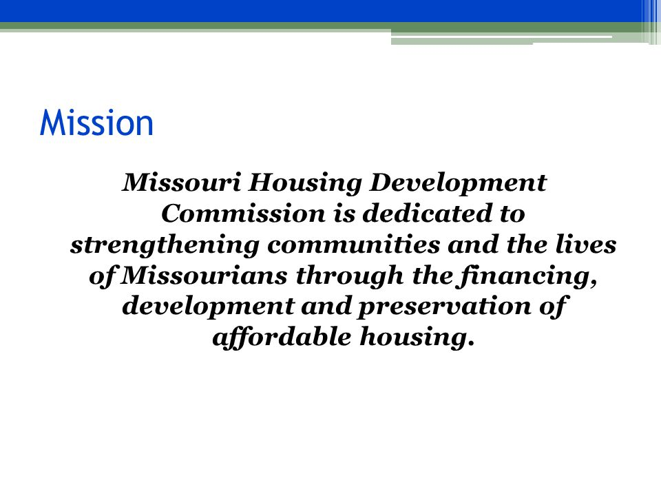 Mission Missouri Housing Development Commission is dedicated to strengthening communities and the lives of Missourians through the financing, development and preservation of affordable housing.