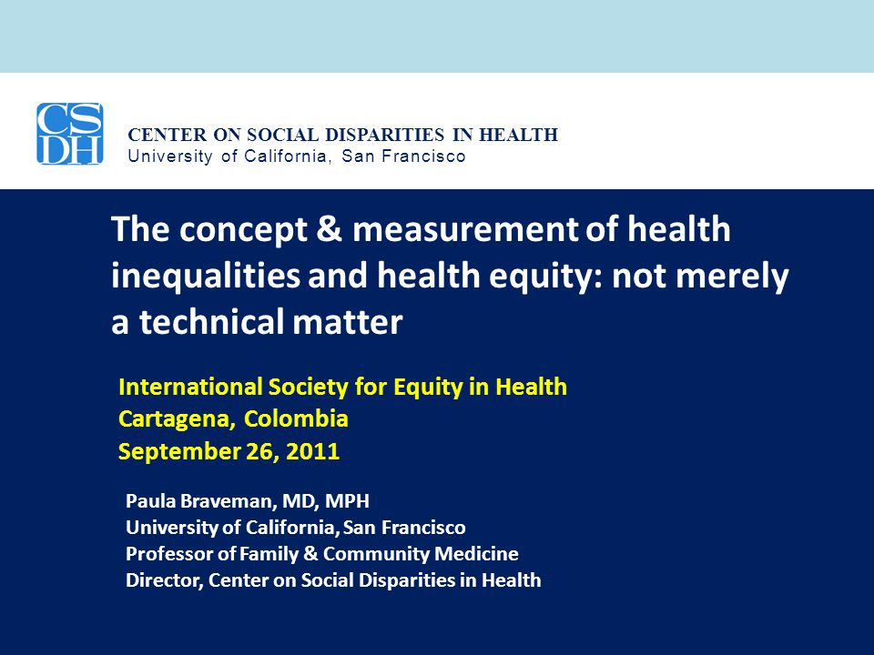 CENTER ON SOCIAL DISPARITIES IN HEALTH University of California, San Francisco The concepts & measurement of health inequalities and health equity– not merely a technical matter  Does everyone agree.