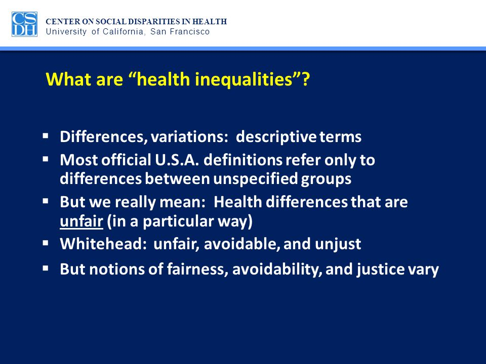 CENTER ON SOCIAL DISPARITIES IN HEALTH University of California, San Francisco Challenges addressed: Burden of proof regarding causation  The causes of many important health inequalities (e.g., racial disparities in low birth weight, premature birth or in stage-specific breast cancer survival) are unknown  Regardless of causes, health inequalities are unfair because they put already disadvantaged groups at further disadvantage on health  Health inequalities are further obstacles to achieving rights
