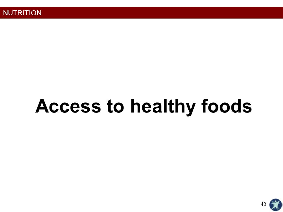NUTRITION Access to healthy foods 43