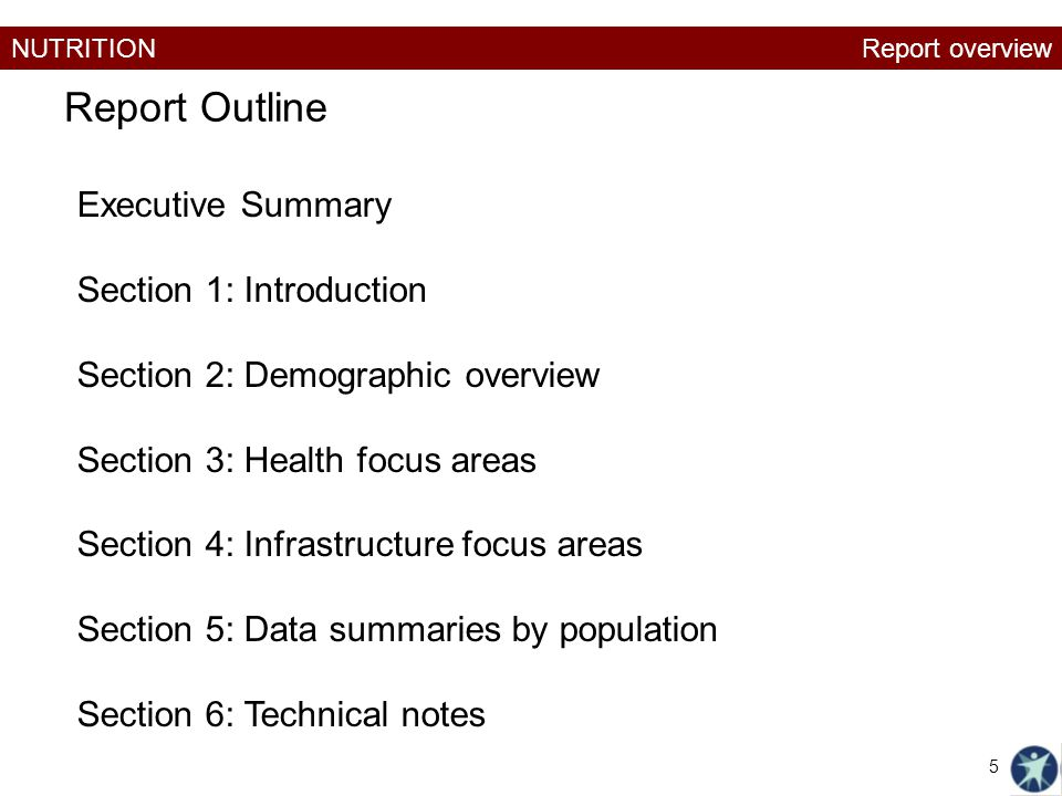 NUTRITION Report Outline Executive Summary Section 1: Introduction Section 2: Demographic overview Section 3: Health focus areas Section 4: Infrastructure focus areas Section 5: Data summaries by population Section 6: Technical notes Report overview 5