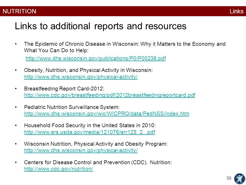 NUTRITION Links to additional reports and resources The Epidemic of Chronic Disease in Wisconsin: Why it Matters to the Economy and What You Can Do to Help: http://www.dhs.wisconsin.gov/publications/P0/P00238.pdf Obesity, Nutrition, and Physical Activity in Wisconsin: http://www.dhs.wisconsin.gov/physical-activity/ http://www.dhs.wisconsin.gov/physical-activity/ Breastfeeding Report Card-2012: http://www.cdc.gov/breastfeeding/pdf/2012breastfeedingreportcard.pdf http://www.cdc.gov/breastfeeding/pdf/2012breastfeedingreportcard.pdf Pediatric Nutrition Surveillance System: http://www.dhs.wisconsin.gov/wic/WICPRO/data/PedNSS/index.htm Household Food Security in the United States in 2010: http://www.ers.usda.gov/media/121076/err125_2_.pdf http://www.ers.usda.gov/media/121076/err125_2_.pdf Wisconsin Nutrition, Physical Activity and Obesity Program: http://www.dhs.wisconsin.gov/physical-activity/ http://www.dhs.wisconsin.gov/physical-activity/ Centers for Disease Control and Prevention (CDC).