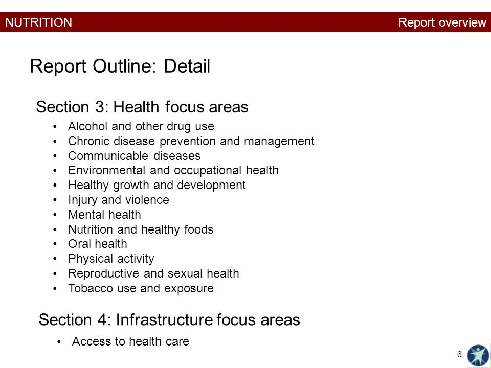 NUTRITION Report Outline: Detail Section 3: Health focus areas Alcohol and other drug use Chronic disease prevention and management Communicable diseases Environmental and occupational health Healthy growth and development Injury and violence Mental health Nutrition and healthy foods Oral health Physical activity Reproductive and sexual health Tobacco use and exposure Section 4: Infrastructure focus areas Access to health care Report overview 6