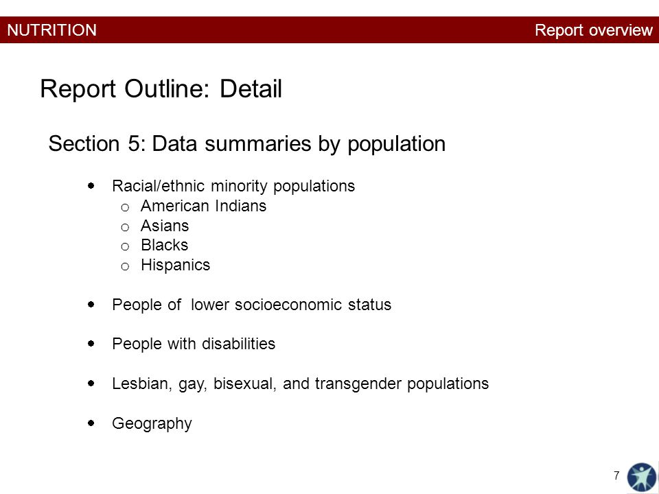 NUTRITION Report Outline: Detail Section 5: Data summaries by population  Racial/ethnic minority populations o American Indians o Asians o Blacks o Hispanics  People of lower socioeconomic status  People with disabilities  Lesbian, gay, bisexual, and transgender populations  Geography Report overview 7
