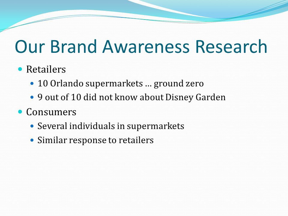 Our Brand Awareness Research Retailers 10 Orlando supermarkets … ground zero 9 out of 10 did not know about Disney Garden Consumers Several individual