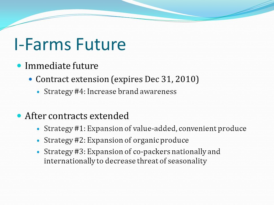 I-Farms Future Immediate future Contract extension (expires Dec 31, 2010) Strategy #4: Increase brand awareness After contracts extended Strategy #1: Expansion of value-added, convenient produce Strategy #2: Expansion of organic produce Strategy #3: Expansion of co-packers nationally and internationally to decrease threat of seasonality