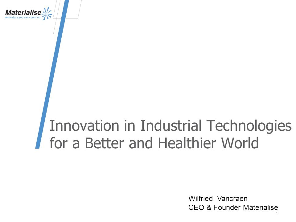 Innovation in Industrial Technologies for a Better and Healthier World 1 Wilfried Vancraen CEO & Founder Materialise