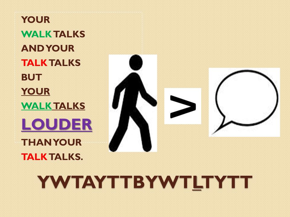 YWTAYTTBYWT L TYTT YWTAYTTBYWTLTYTT YOUR WALK TALKS AND YOUR TALK TALKS BUT YOUR WALK TALKSLOUDER THAN YOUR TALK TALKS.