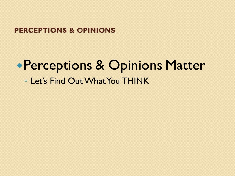 PERCEPTIONS & OPINIONS Perceptions & Opinions Matter ◦ Let's Find Out What You THINK