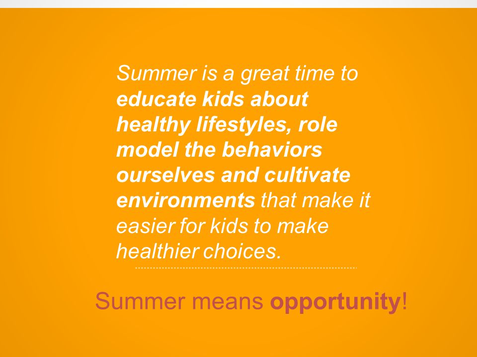 Summer is a great time to educate kids about healthy lifestyles, role model the behaviors ourselves and cultivate environments that make it easier for kids to make healthier choices.