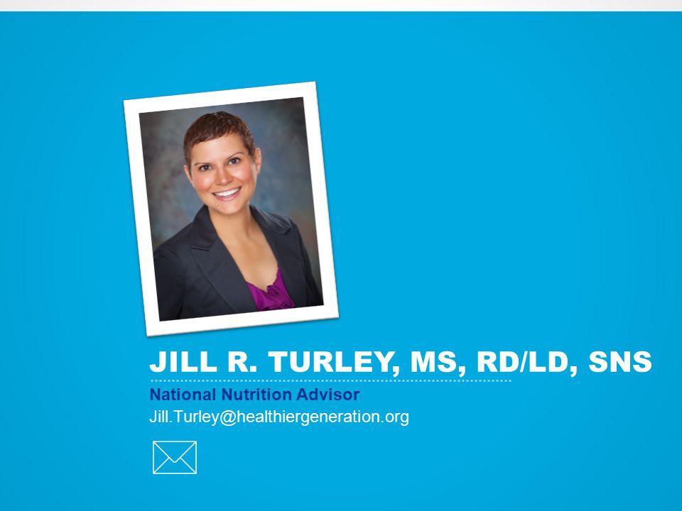 JILL R. TURLEY, MS, RD/LD, SNS National Nutrition Advisor Jill.Turley@healthiergeneration.org 
