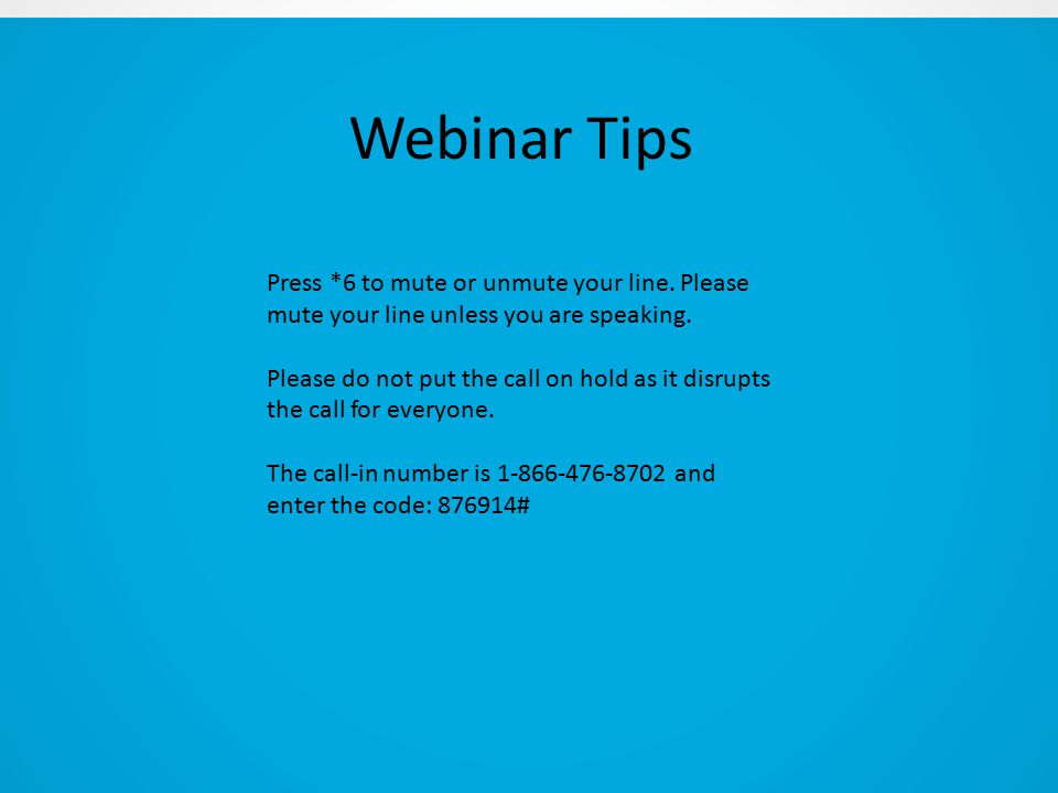 Webinar Tips Press *6 to mute or unmute your line.