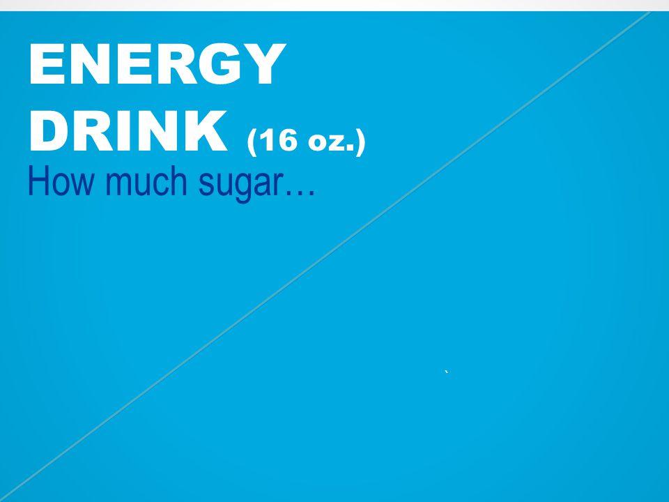 ENERGY DRINK (16 oz.) How much sugar… ~15 tsp. `