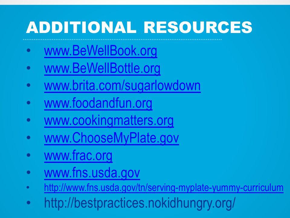 ADDITIONAL RESOURCES www.BeWellBook.org www.BeWellBottle.org www.brita.com/sugarlowdown www.foodandfun.org www.cookingmatters.org www.ChooseMyPlate.gov www.frac.org www.fns.usda.gov http://www.fns.usda.gov/tn/serving-myplate-yummy-curriculum http://bestpractices.nokidhungry.org/