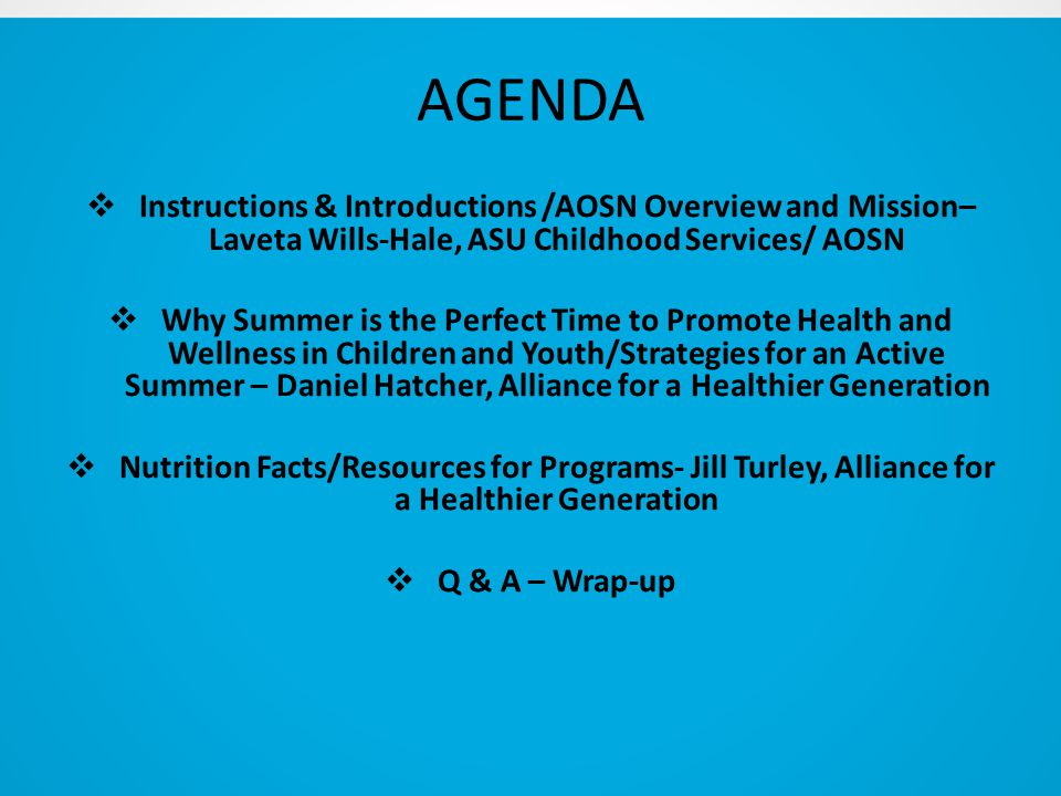 AGENDA  Instructions & Introductions /AOSN Overview and Mission– Laveta Wills-Hale, ASU Childhood Services/ AOSN  Why Summer is the Perfect Time to Promote Health and Wellness in Children and Youth/Strategies for an Active Summer – Daniel Hatcher, Alliance for a Healthier Generation  Nutrition Facts/Resources for Programs- Jill Turley, Alliance for a Healthier Generation  Q & A – Wrap-up