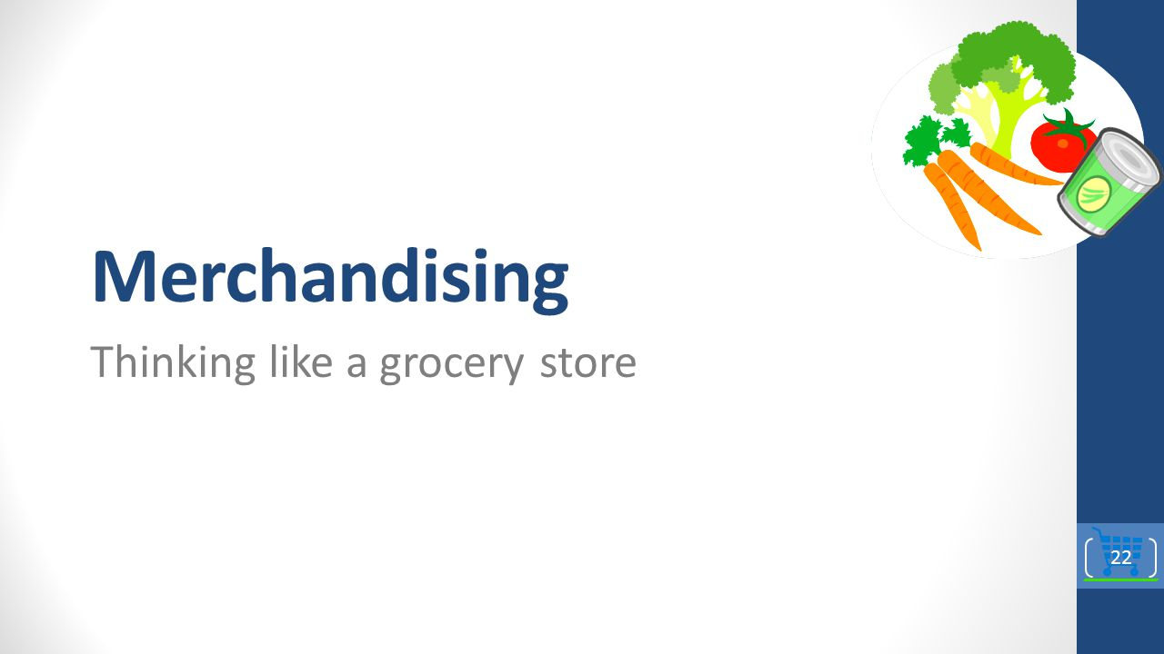 Merchandising Thinking like a grocery store 22