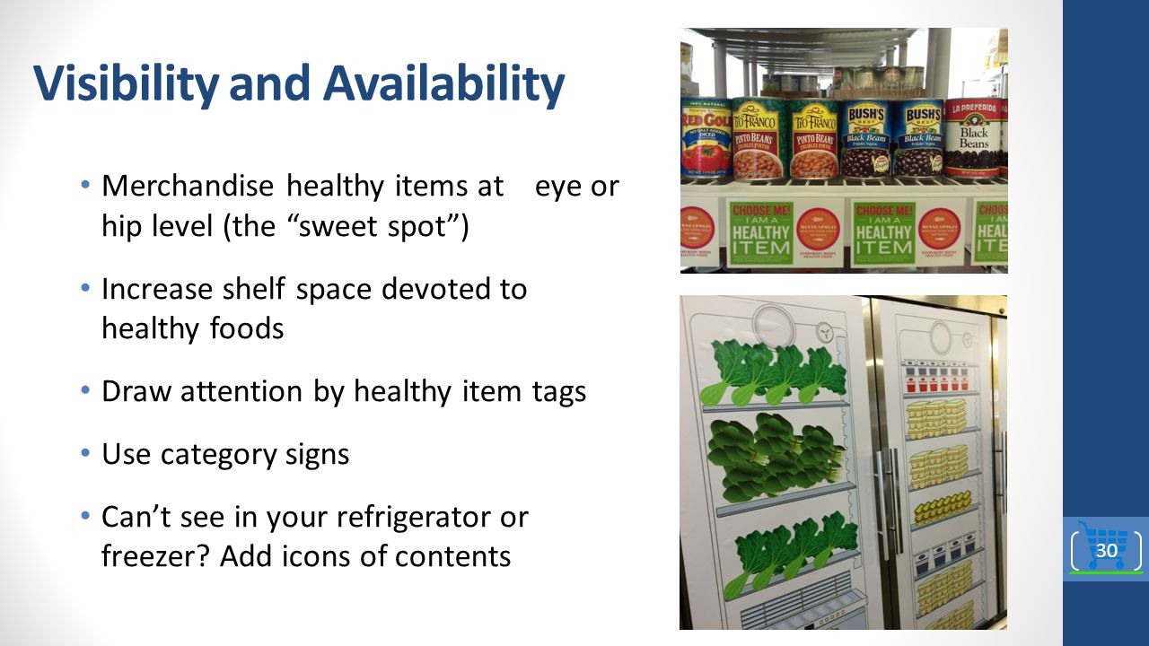 Visibility and Availability Merchandise healthy items at eye or hip level (the sweet spot ) Increase shelf space devoted to healthy foods Draw attention by healthy item tags Use category signs Can't see in your refrigerator or freezer.