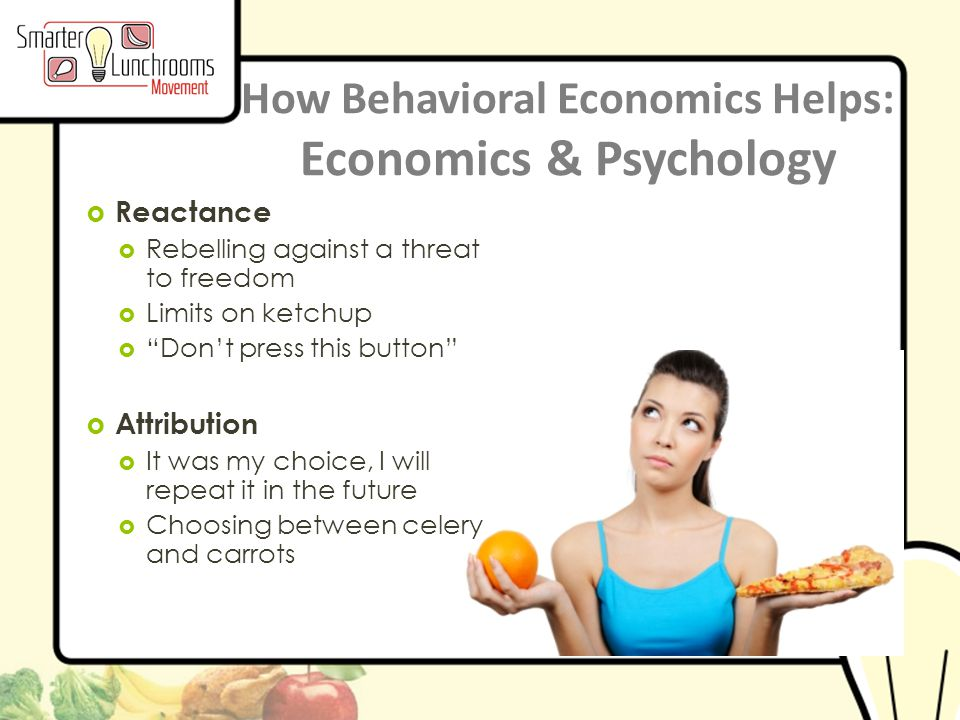 © BEN Center 2013 How Behavioral Economics Helps: Economics & Psychology  Reactance  Rebelling against a threat to freedom  Limits on ketchup  Don't press this button  Attribution  It was my choice, I will repeat it in the future  Choosing between celery and carrots
