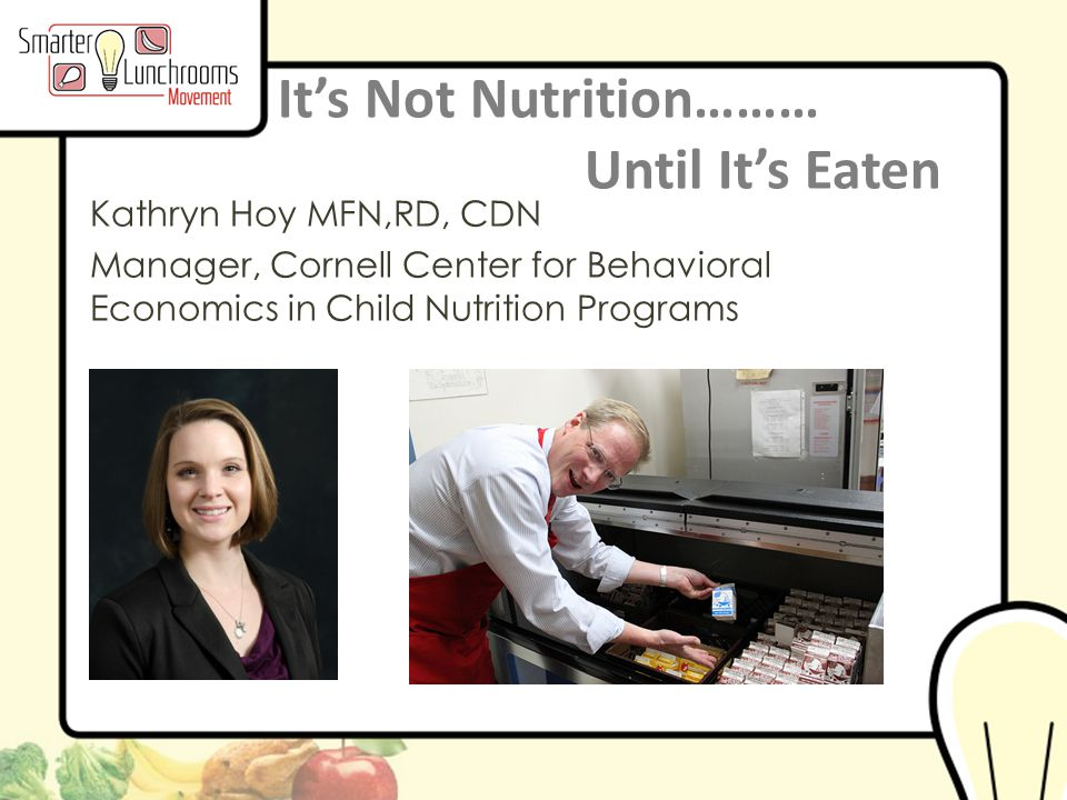 © BEN Center 2013 It's Not Nutrition……… Until It's Eaten Kathryn Hoy MFN,RD, CDN Manager, Cornell Center for Behavioral Economics in Child Nutrition Programs