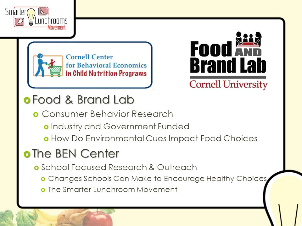 © BEN Center 2013  Food & Brand Lab  Consumer Behavior Research  Industry and Government Funded  How Do Environmental Cues Impact Food Choices  The BEN Center  School Focused Research & Outreach  Changes Schools Can Make to Encourage Healthy Choices  The Smarter Lunchroom Movement
