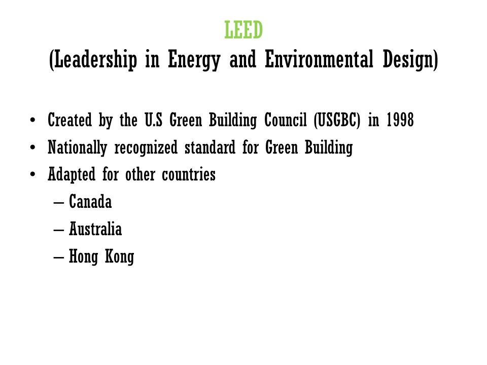 LEED (Leadership in Energy and Environmental Design) Created by the U.S Green Building Council (USGBC) in 1998 Nationally recognized standard for Green Building Adapted for other countries – Canada – Australia – Hong Kong