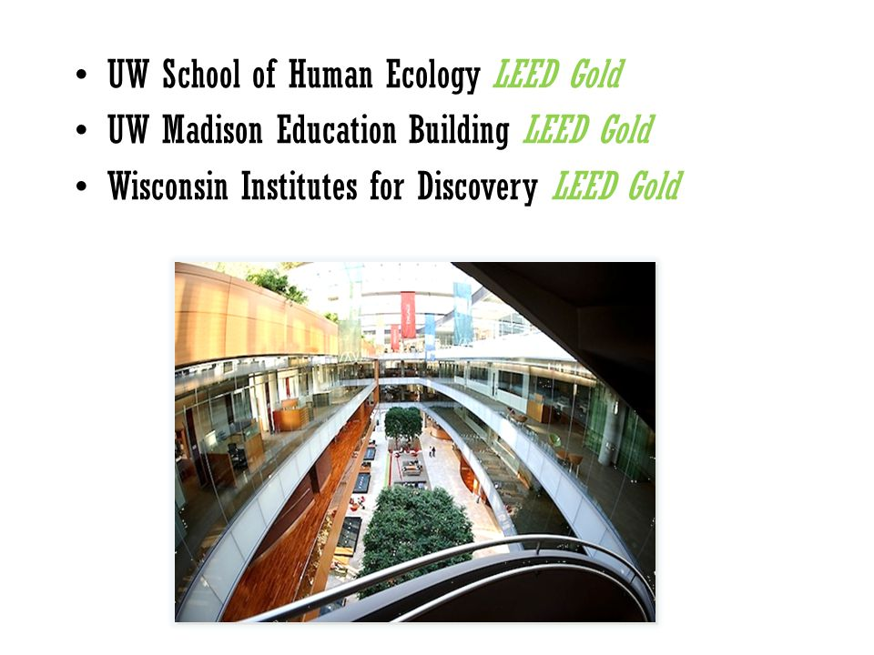 UW School of Human Ecology LEED Gold UW Madison Education Building LEED Gold Wisconsin Institutes for Discovery LEED Gold