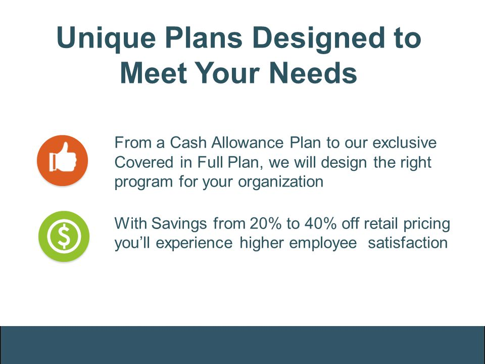 Unique Plans Designed to Meet Your Needs From a Cash Allowance Plan to our exclusive Covered in Full Plan, we will design the right program for your o