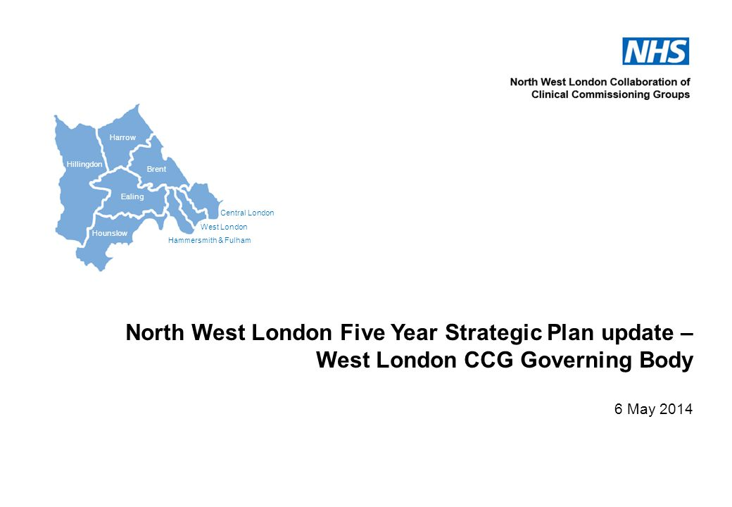 Central London West London Hammersmith & Fulham Hillingdon Harrow Brent Ealing Hounslow North West London Five Year Strategic Plan update – West London CCG Governing Body 6 May 2014