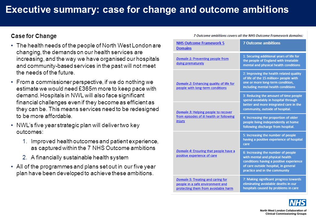 Executive summary: case for change and outcome ambitions Case for Change The health needs of the people of North West London are changing, the demands on our health services are increasing, and the way we have organised our hospitals and community-based services in the past will not meet the needs of the future.