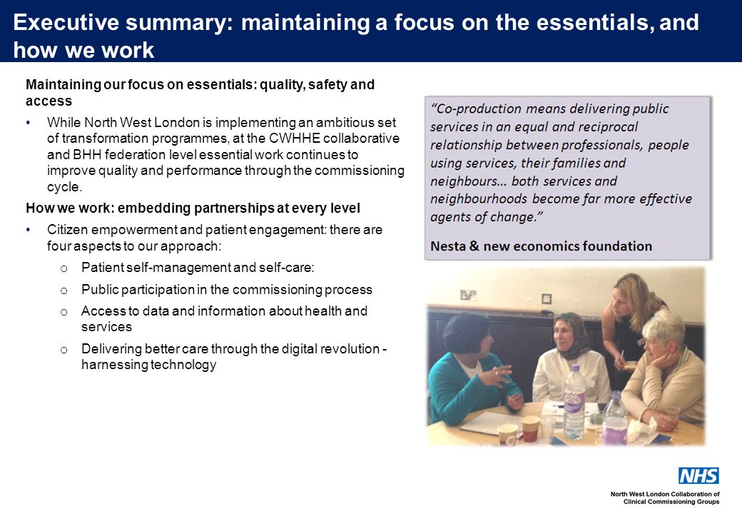 Executive summary: maintaining a focus on the essentials, and how we work Maintaining our focus on essentials: quality, safety and access While North West London is implementing an ambitious set of transformation programmes, at the CWHHE collaborative and BHH federation level essential work continues to improve quality and performance through the commissioning cycle.