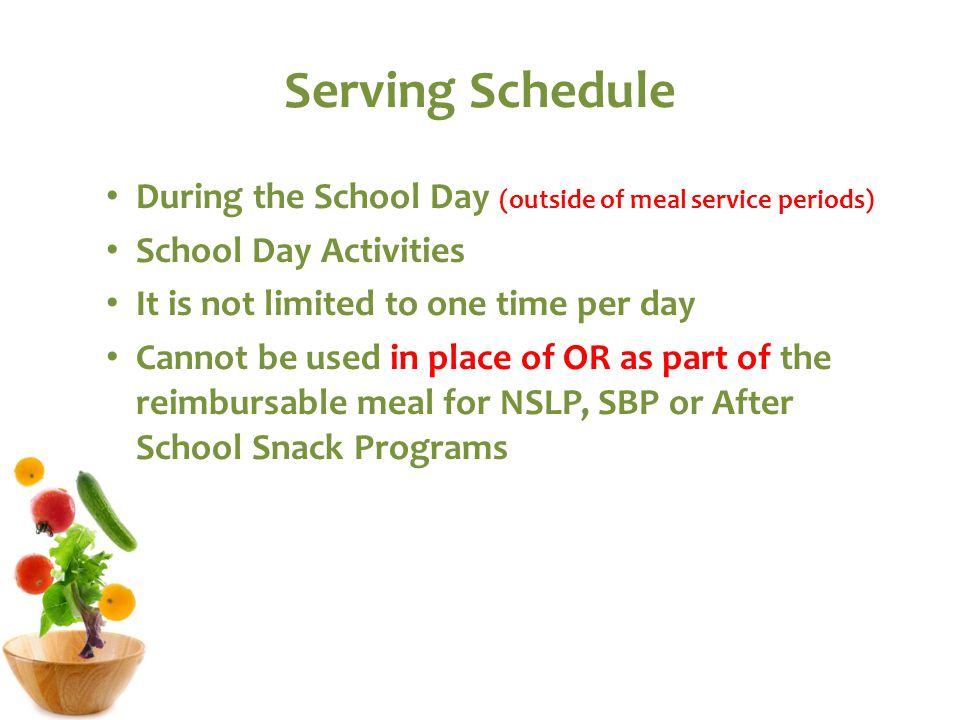 Serving Schedule During the School Day (outside of meal service periods) School Day Activities It is not limited to one time per day Cannot be used in place of OR as part of the reimbursable meal for NSLP, SBP or After School Snack Programs