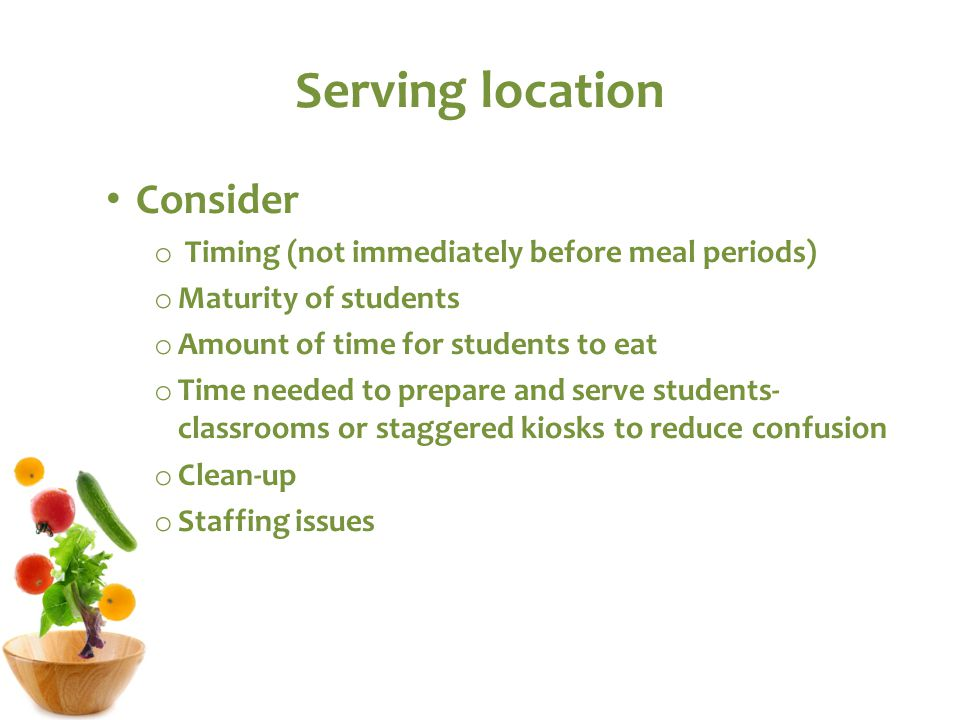 Serving location Consider o Timing (not immediately before meal periods) o Maturity of students o Amount of time for students to eat o Time needed to prepare and serve students- classrooms or staggered kiosks to reduce confusion o Clean-up o Staffing issues