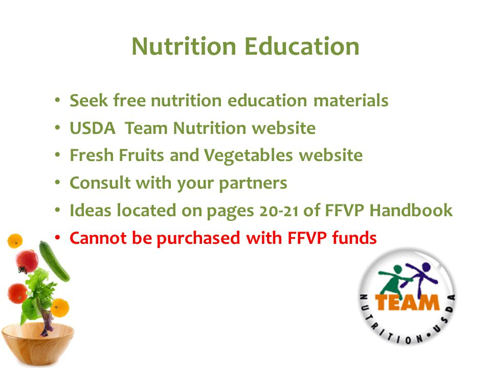 Nutrition Education Seek free nutrition education materials USDA Team Nutrition website Fresh Fruits and Vegetables website Consult with your partners Ideas located on pages 20-21 of FFVP Handbook Cannot be purchased with FFVP funds