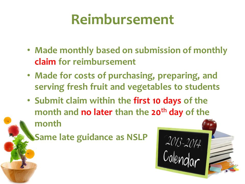 Reimbursement Made monthly based on submission of monthly claim for reimbursement Made for costs of purchasing, preparing, and serving fresh fruit and vegetables to students Submit claim within the first 10 days of the month and no later than the 20 th day of the month Same late guidance as NSLP
