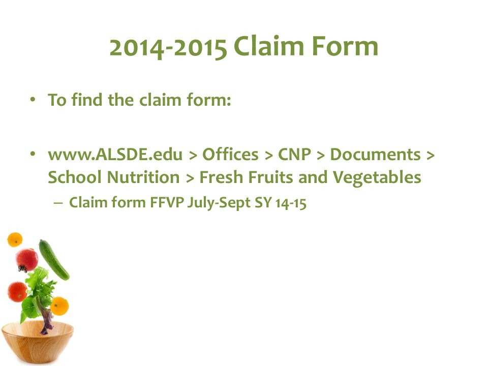 2014-2015 Claim Form To find the claim form: www.ALSDE.edu > Offices > CNP > Documents > School Nutrition > Fresh Fruits and Vegetables – Claim form FFVP July-Sept SY 14-15