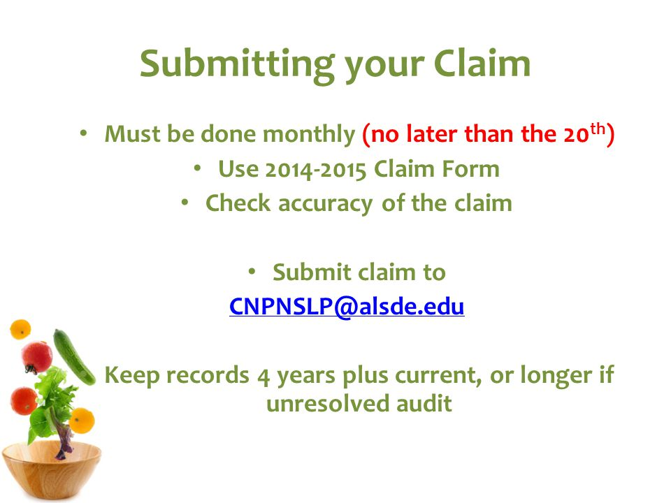 Submitting your Claim Must be done monthly (no later than the 20 th ) Use 2014-2015 Claim Form Check accuracy of the claim Submit claim to CNPNSLP@alsde.edu Keep records 4 years plus current, or longer if unresolved audit